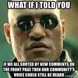 What if I told you / Matrix Morpheus - what if i told you if we all sorted by new comments on the front page then our community's voice could still be heard