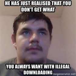 Ash the brit - HE HAS JUST REALISED THAT YOU DON'T GET WHAT YOU ALWAYS WANT WITH ILLEGAL DOWNLOADING