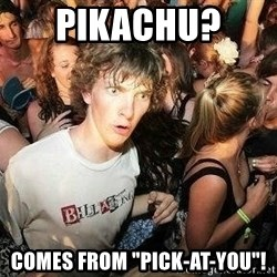 """-Sudden Clarity Clarence - Pikachu?  Comes from """"pick-at-you""""!"""