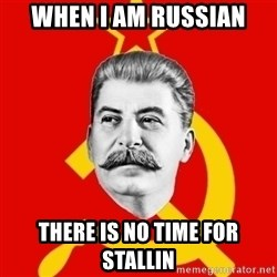 Stalin Says - when i am russian there is no time for stallin