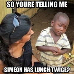 skeptical black kid - SO YOURE TELLING ME SIMEON HAS LUNCH TWICE?