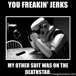 Sad Trooper - you freakin' jerks my other suit was on the deathstar.