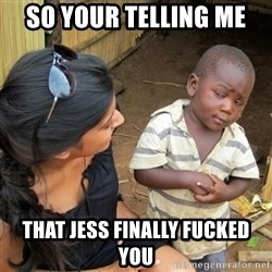 skeptical black kid - SO YOUR TELLING ME THAT JESS FINALLY FUCKED YOU