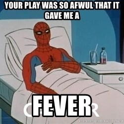 Cancer Spiderman - Your play was so afwul that it gave me a FEVER