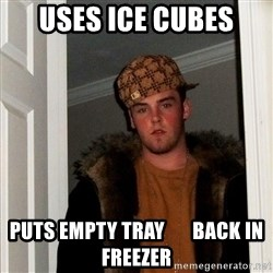 Scumbag Steve - uses ice cubes puts empty tray       back in freezer