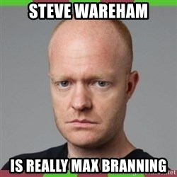 Max Branning - Steve Wareham is really max Branning