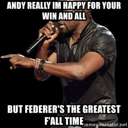 Kanye West - andy really im happy for your win and all BUT FEDERER'S THE GREATEST F'ALL TIME