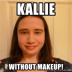 Scary b*tch. - KALLIE  WITHOUT MAKEUP!