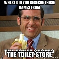 Toilet Store - where did you reserve those games from the toilet store