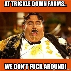 Fat Guy - At trickle down farms.. we don't fuck around!