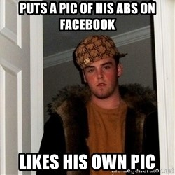Scumbag Steve - puts a pic of his abs on facebook likes his own pic