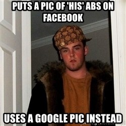 Scumbag Steve - Puts a pic of 'his' abs on Facebook uses a google pic instead