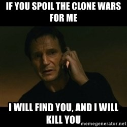 liam neeson taken - If you spoil the clone wars for me i will find you, and i will kill you
