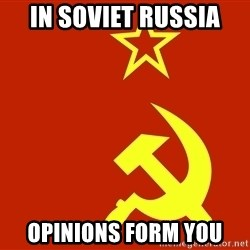 In Soviet Russia - in soviet russia opinions form you