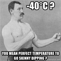 Manly man -             -40°C ? you mean perfect temperature to go skinny dipping ?