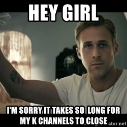 ryan gosling hey girl - Hey girl i'm sorry it takes so  long for my k channels to close