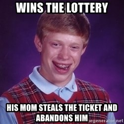 Bad Luck Brian - Wins the lottery His Mom steals the ticket and abandons him