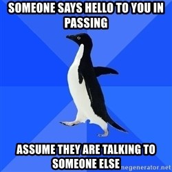Socially Awkward Penguin - Someone says hello to you in passing assume they are talking to someone else