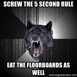 Insanity Wolf - Screw the 5 second rule eat the floorboards as well