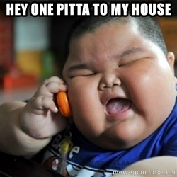 fat chinese kid - hey one pitta to my house