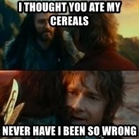 Never Have I Been So Wrong - I thought you ate my Cereals never have i been so wrong