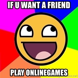 Awesome Advice - IF U WANT A FRIEND PLAY ONLINEGAMES