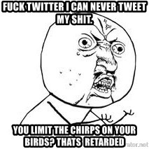 Y U SO - FUCK TWITTER I CAN NEVER TWEET MY SHIT. YOU LIMIT THE CHIRPS ON YOUR BIRDS? THATS  RETARDED