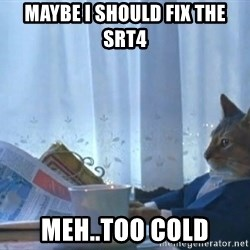 Suit cat - maybe i should fix the srt4 meh..too cold