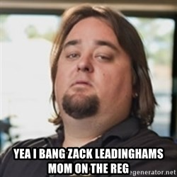chumlee -  YEA I BANG ZACK LEADINGHAMS MOM ON THE REG