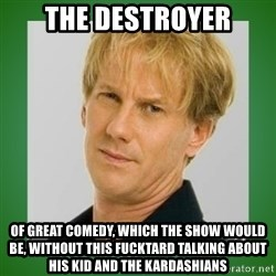 Opie is suspicious - The destroyer of great comedy, which the show would be, without this fucktard talking about his kid and the kardashians