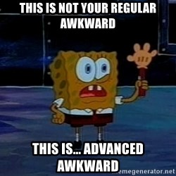 This is not your regular darkness - this is not your regular awkward this is... advanced awkward