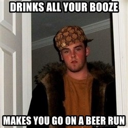Scumbag Steve - Drinks all your booze Makes you go on a beer run