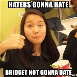 friendzoning brdgt - Haters gonna hate bridget not gonna date