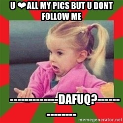 dafuq girl - U ❤ALL MY PICS BUT U DONT FOLLOW ME     -------------DAFUQ?--------------