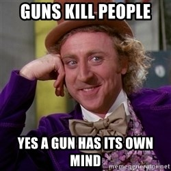 Willy Wonka - Guns Kill people  yes a gun has its own mind