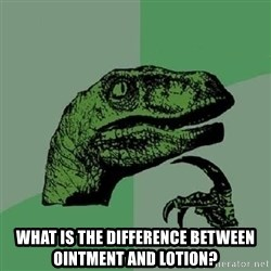 Philosoraptor -  What is the difference between ointment and lotion?