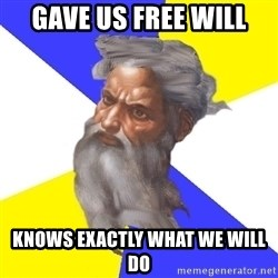 God - gave us free will knows exactly what we will do