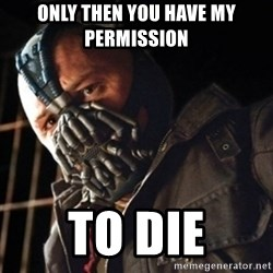 Only then you have my permission to die - ONLY THEN YOU HAVE MY PERMISSION  TO DIE