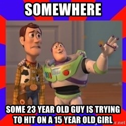 Everywhere - SOMEWHERE  SOME 23 YEAR OLD GUY IS TRYING TO HIT ON A 15 YEAR OLD GIRL