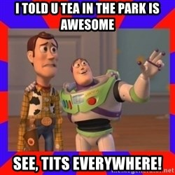 Everywhere - I TOLD U TEA IN THE PARK IS AWESOME SEE, TITS EVERYWHERE!