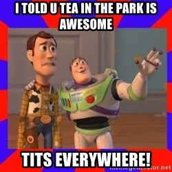 Everywhere - I TOLD U TEA IN THE PARK IS AWESOME TITS EVERYWHERE!