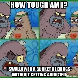 How tough are you - how tough am i? i swallowed a bucket of drugs- without getting addicted