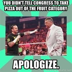 CM Punk Apologize! - YOU didn't tell congress to take pizza out of the fruit category APOLOGIZE.