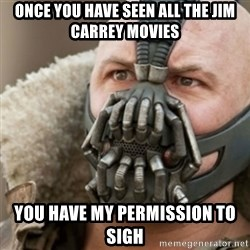 Bane - once you have seen all the jim carrey movies you have my permission to sigh