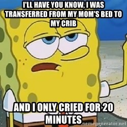 Only Cried for 20 minutes Spongebob - i'll have you know, i was transferred from my mom's bed to my crib and i only cried for 20 minutes
