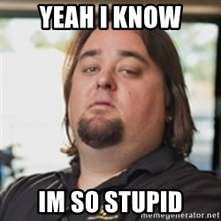 chumlee - YEAH I KNOW IM SO STUPID
