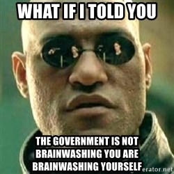 what if i told you matri - WHAT IF I TOLD YOU  THE GOVERNMENT IS NOT BRAINWASHING YOU ARE BRAINWASHING YOURSELF