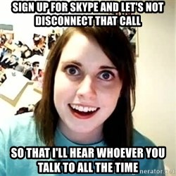 Overly Attached Girlfriend 2 - sign up for skype and let's not disconnect that call so that i'll hear whoever you talk to all the time
