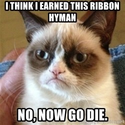 Grumpy Cat  - I think i earned this ribbon hyman no, now go die.