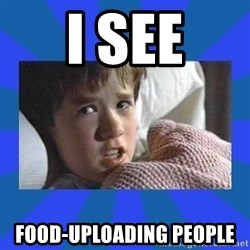 i see dead people - I see food-uploading people